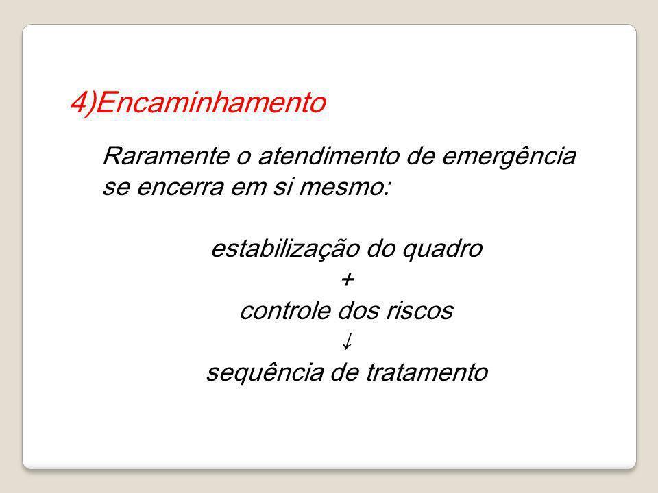 4)Encaminhamento Raramente o atendimento de emergência se encerra em si mesmo: estabilização do quadro + controle dos riscos sequência de tratamento