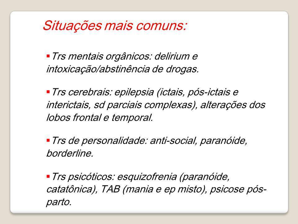 Situações mais comuns: Trs mentais orgânicos: delirium e intoxicação/abstinência de drogas. Trs cerebrais: epilepsia (ictais, pós-ictais e interictais