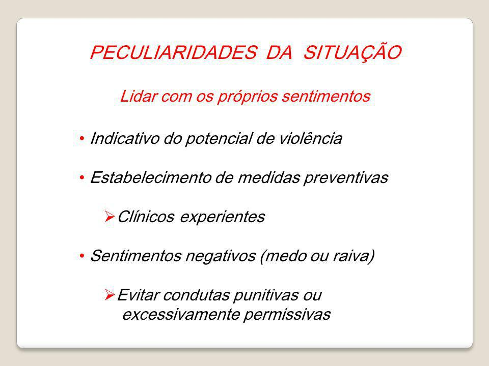 PECULIARIDADES DA SITUAÇÃO Lidar com os próprios sentimentos Indicativo do potencial de violência Estabelecimento de medidas preventivas Clínicos expe