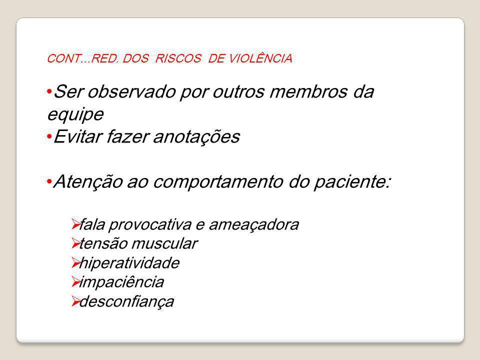 CONT...RED. DOS RISCOS DE VIOLÊNCIA Ser observado por outros membros da equipe Evitar fazer anotações Atenção ao comportamento do paciente: fala provo