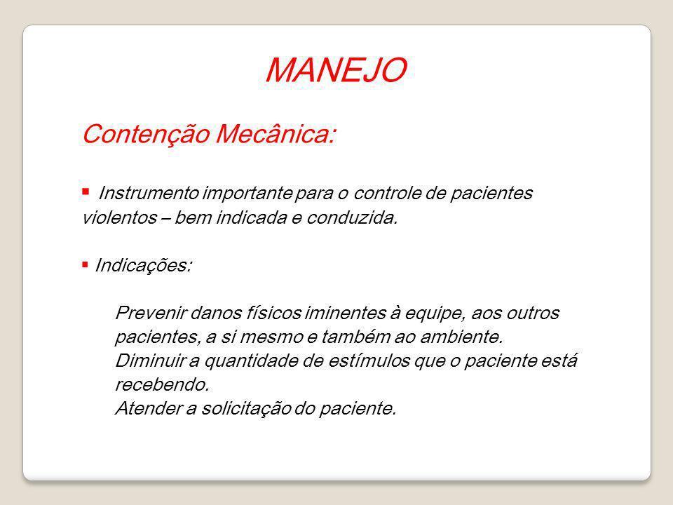 MANEJO Contenção Mecânica: Instrumento importante para o controle de pacientes violentos – bem indicada e conduzida. Indicações: Prevenir danos físico