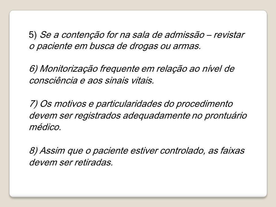 5) Se a contenção for na sala de admissão – revistar o paciente em busca de drogas ou armas. 6) Monitorização frequente em relação ao nível de consciê
