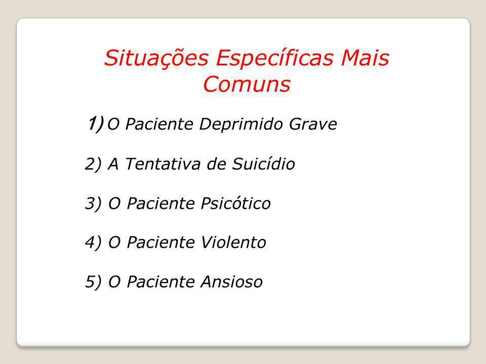 Situações Específicas Mais Comuns 1) O Paciente Deprimido Grave 2) A Tentativa de Suicídio 3) O Paciente Psicótico 4) O Paciente Violento 5) O Pacient