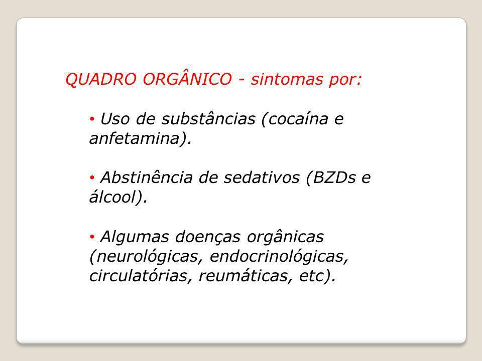 QUADRO ORGÂNICO - sintomas por: Uso de substâncias (cocaína e anfetamina). Abstinência de sedativos (BZDs e álcool). Algumas doenças orgânicas (neurol