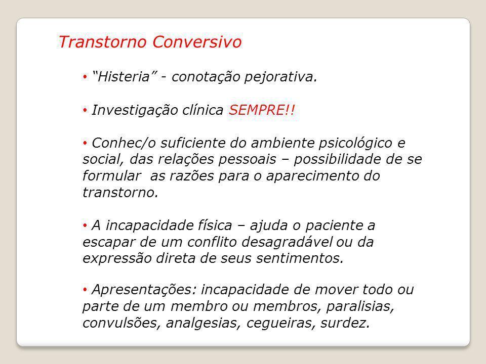Transtorno Conversivo Histeria - conotação pejorativa. Investigação clínica SEMPRE!! Conhec/o suficiente do ambiente psicológico e social, das relaçõe