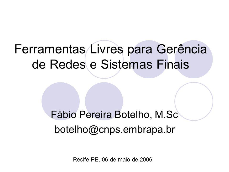 Ferramentas Livres para Gerência de Redes e Sistemas Finais Fábio Pereira Botelho, M.Sc botelho@cnps.embrapa.br Recife-PE, 06 de maio de 2006