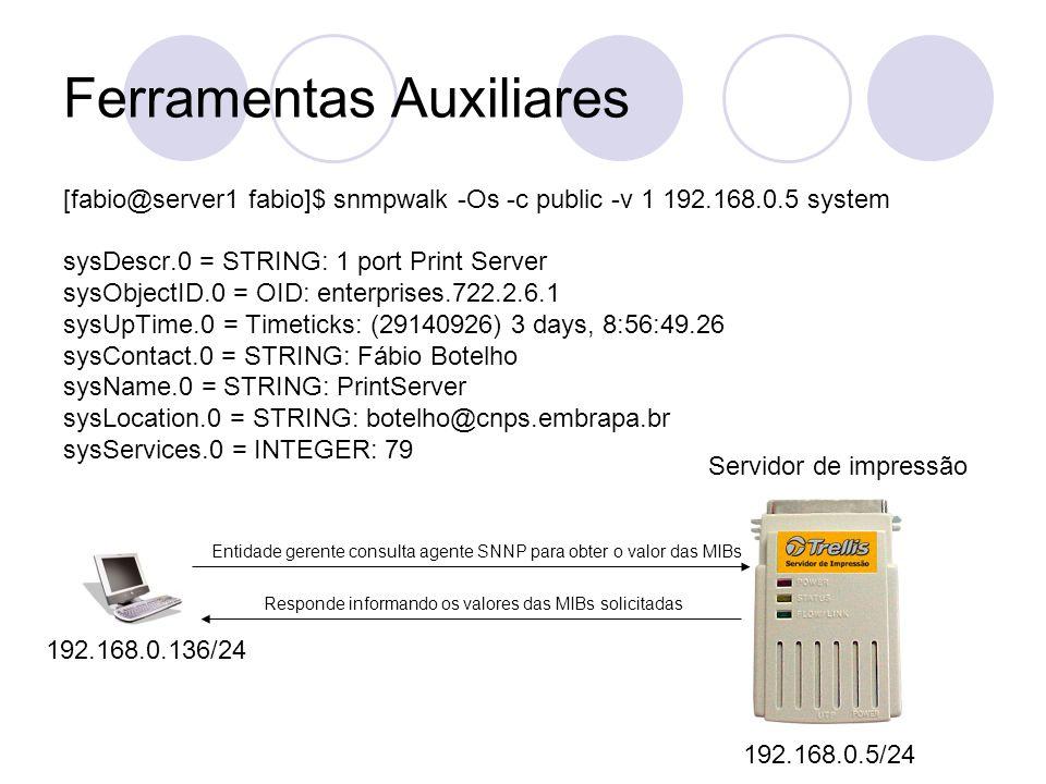 Ferramentas Auxiliares [fabio@server1 fabio]$ snmpwalk -Os -c public -v 1 192.168.0.5 system sysDescr.0 = STRING: 1 port Print Server sysObjectID.0 =