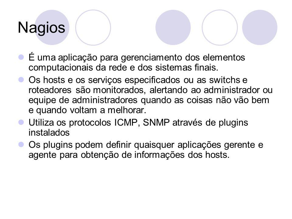 Nagios É uma aplicação para gerenciamento dos elementos computacionais da rede e dos sistemas finais. Os hosts e os serviços especificados ou as switc