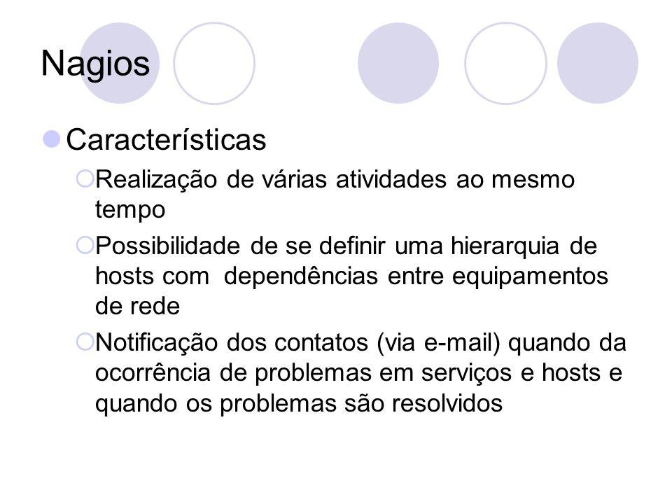 Nagios Características Realização de várias atividades ao mesmo tempo Possibilidade de se definir uma hierarquia de hosts com dependências entre equip