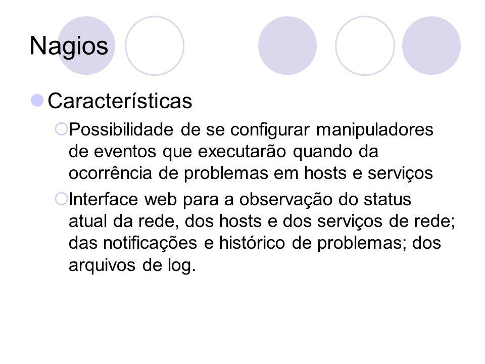Nagios Características Possibilidade de se configurar manipuladores de eventos que executarão quando da ocorrência de problemas em hosts e serviços In