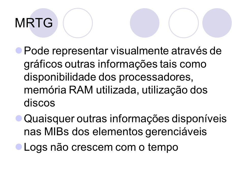 MRTG Pode representar visualmente através de gráficos outras informações tais como disponibilidade dos processadores, memória RAM utilizada, utilizaçã
