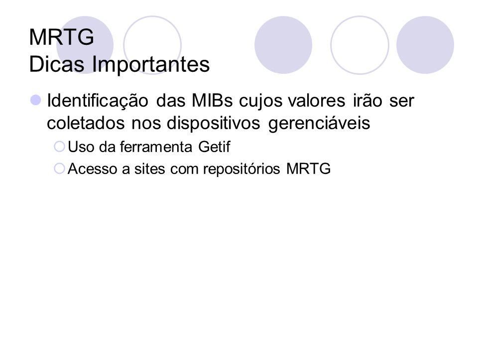 MRTG Dicas Importantes Identificação das MIBs cujos valores irão ser coletados nos dispositivos gerenciáveis Uso da ferramenta Getif Acesso a sites co