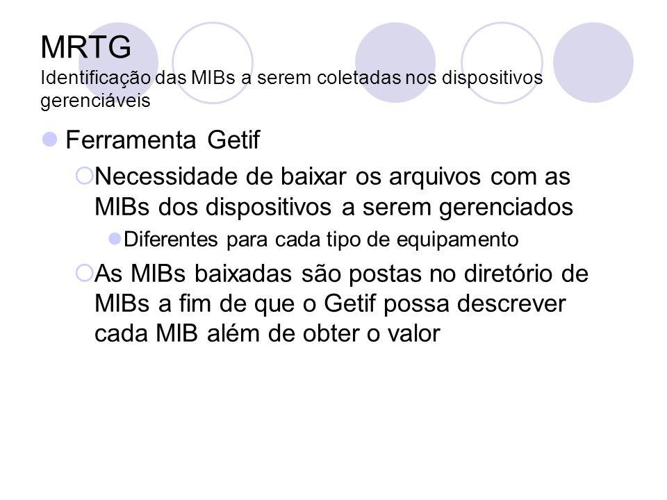 MRTG Identificação das MIBs a serem coletadas nos dispositivos gerenciáveis Ferramenta Getif Necessidade de baixar os arquivos com as MIBs dos disposi