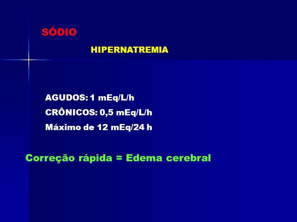 SÓDIO HIPERNATREMIA AGUDOS: 1 mEq/L/h CRÔNICOS: 0,5 mEq/L/h Máximo de 12 mEq/24 h Correção rápida = Edema cerebral