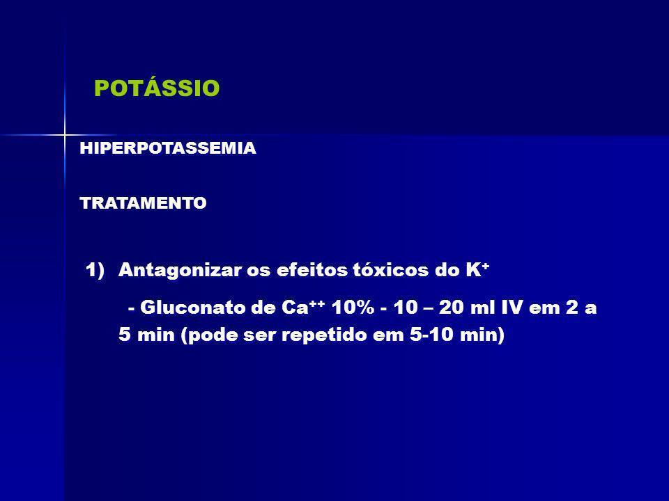 POTÁSSIO HIPERPOTASSEMIA TRATAMENTO 1)Antagonizar os efeitos tóxicos do K + - Gluconato de Ca ++ 10% - 10 – 20 ml IV em 2 a 5 min (pode ser repetido e