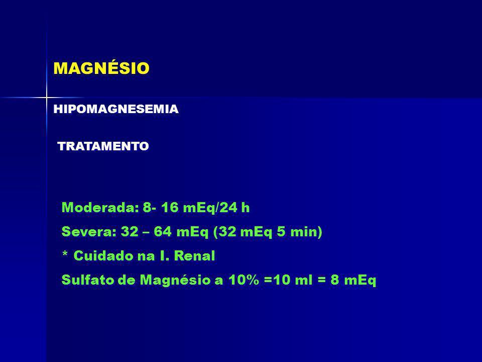 MAGNÉSIO HIPOMAGNESEMIA TRATAMENTO Moderada: 8- 16 mEq/24 h Severa: 32 – 64 mEq (32 mEq 5 min) * Cuidado na I. Renal Sulfato de Magnésio a 10% =10 ml