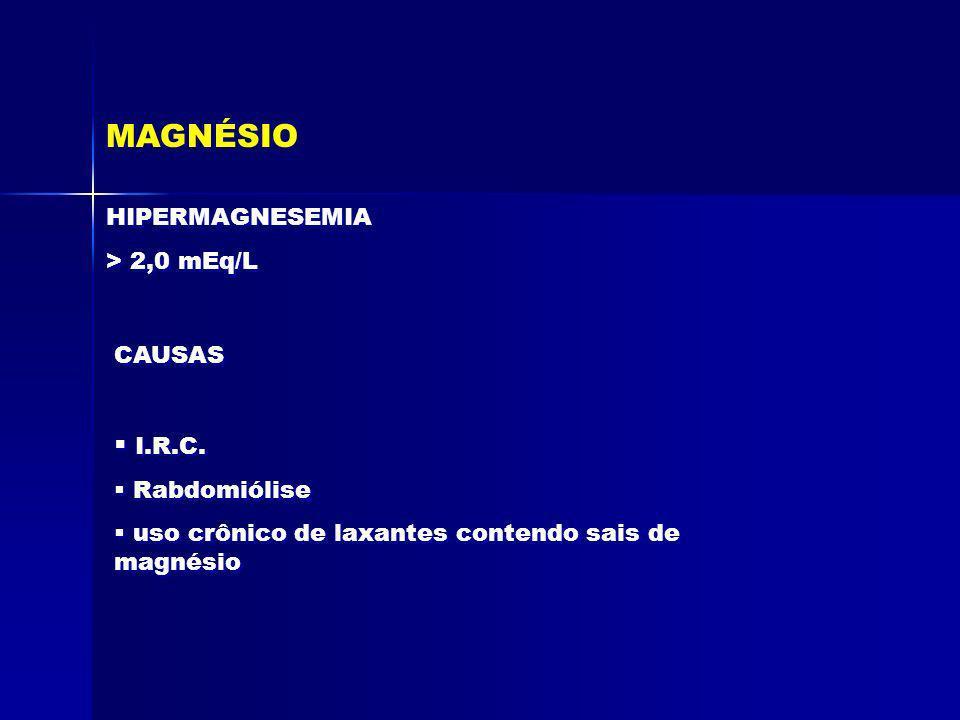 MAGNÉSIO HIPERMAGNESEMIA > 2,0 mEq/L HIPERMAGNESEMIA > 2,0 mEq/L CAUSAS I.R.C. Rabdomiólise uso crônico de laxantes contendo sais de magnésio I.R.C. R