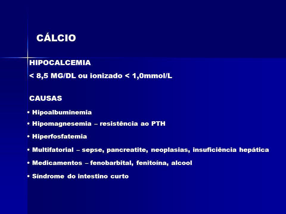 CÁLCIO HIPOCALCEMIA < 8,5 MG/DL ou ionizado < 1,0mmol/L HIPOCALCEMIA < 8,5 MG/DL ou ionizado < 1,0mmol/L CAUSAS Hipoalbuminemia Hipomagnesemia – resis