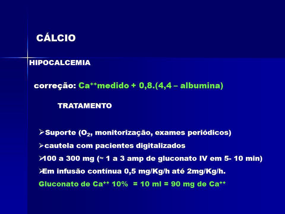 CÁLCIO TRATAMENTO correção: Ca ++ medido + 0,8.(4,4 – albumina) HIPOCALCEMIA Suporte (O 2, monitorização, exames periódicos) cautela com pacientes dig
