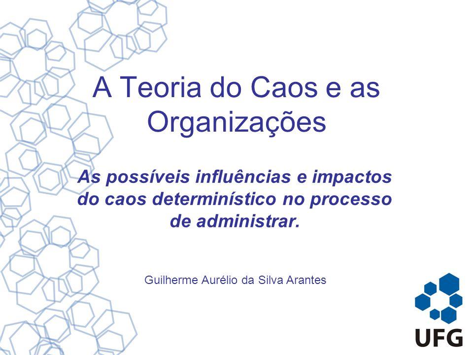 A Teoria do Caos e as Organizações As possíveis influências e impactos do caos determinístico no processo de administrar. Guilherme Aurélio da Silva A