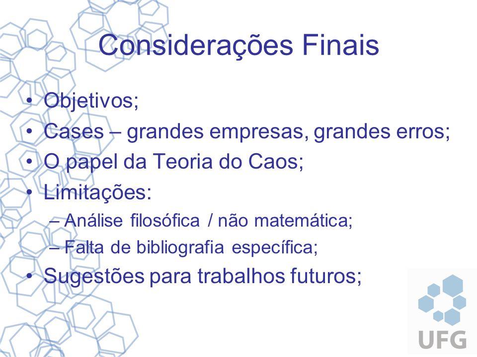 Considerações Finais Objetivos; Cases – grandes empresas, grandes erros; O papel da Teoria do Caos; Limitações: –Análise filosófica / não matemática;