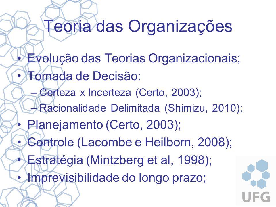 Teoria das Organizações Evolução das Teorias Organizacionais; Tomada de Decisão: –Certeza x Incerteza (Certo, 2003); –Racionalidade Delimitada (Shimiz