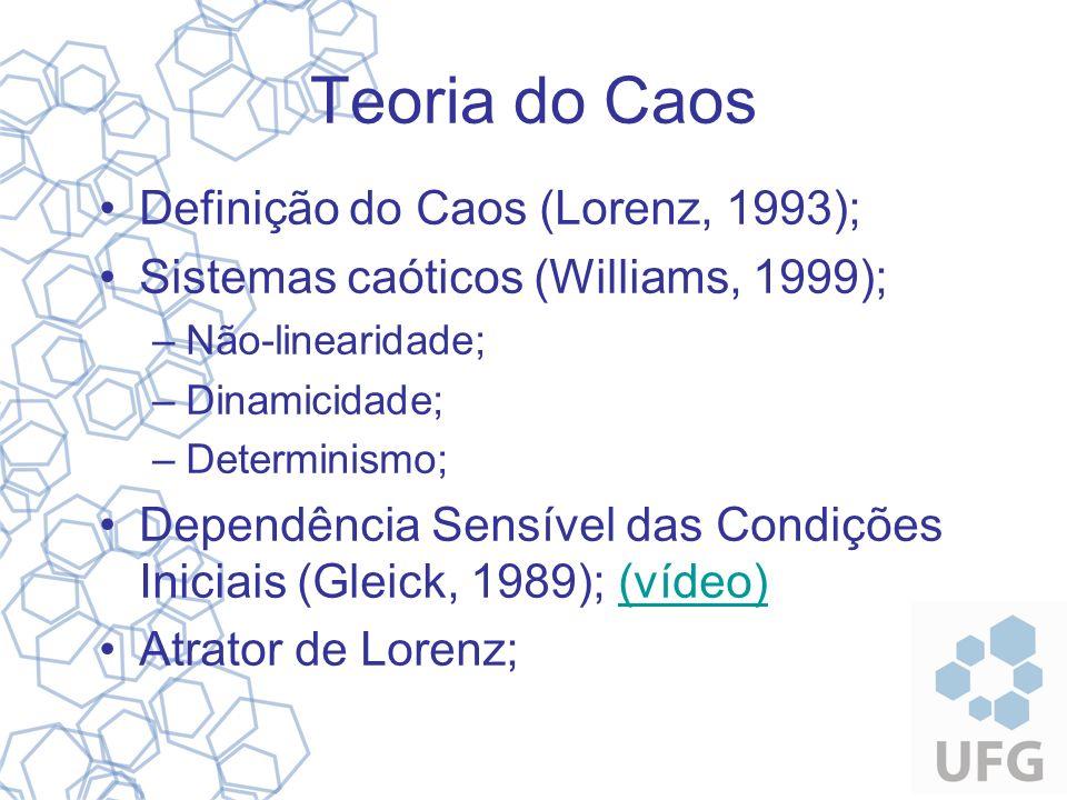 Teoria do Caos Definição do Caos (Lorenz, 1993); Sistemas caóticos (Williams, 1999); –Não-linearidade; –Dinamicidade; –Determinismo; Dependência Sensí