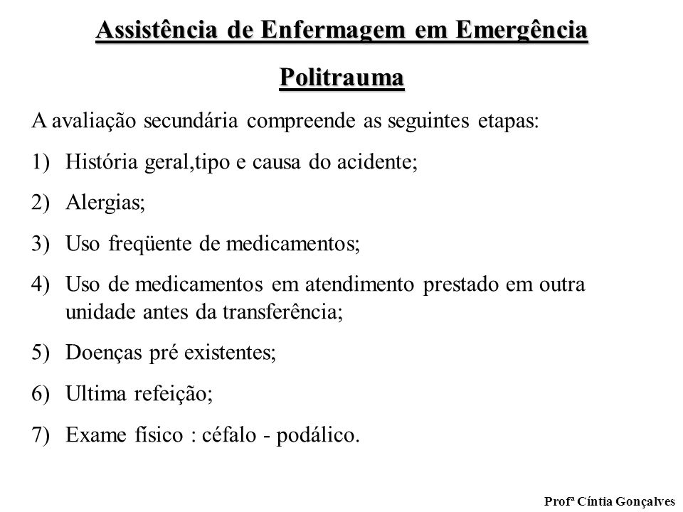 Assistência de Enfermagem em Emergência Politrauma Profª Cíntia Gonçalves A avaliação secundária compreende as seguintes etapas: 1)História geral,tipo