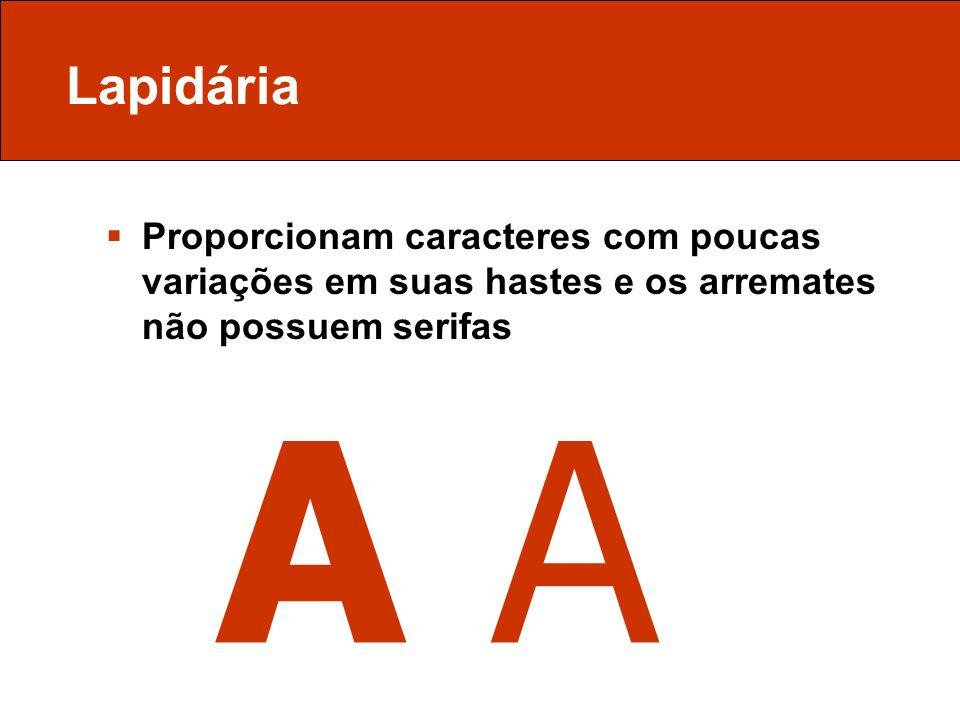 Lapidária Proporcionam caracteres com poucas variações em suas hastes e os arremates não possuem serifas A