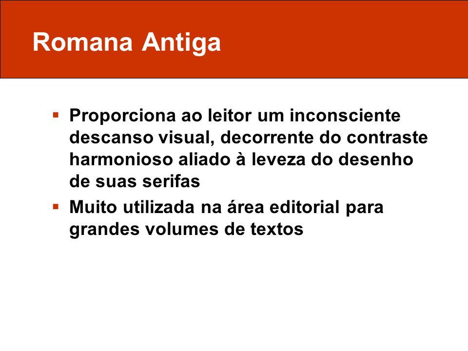 Romana Antiga Proporciona ao leitor um inconsciente descanso visual, decorrente do contraste harmonioso aliado à leveza do desenho de suas serifas Mui