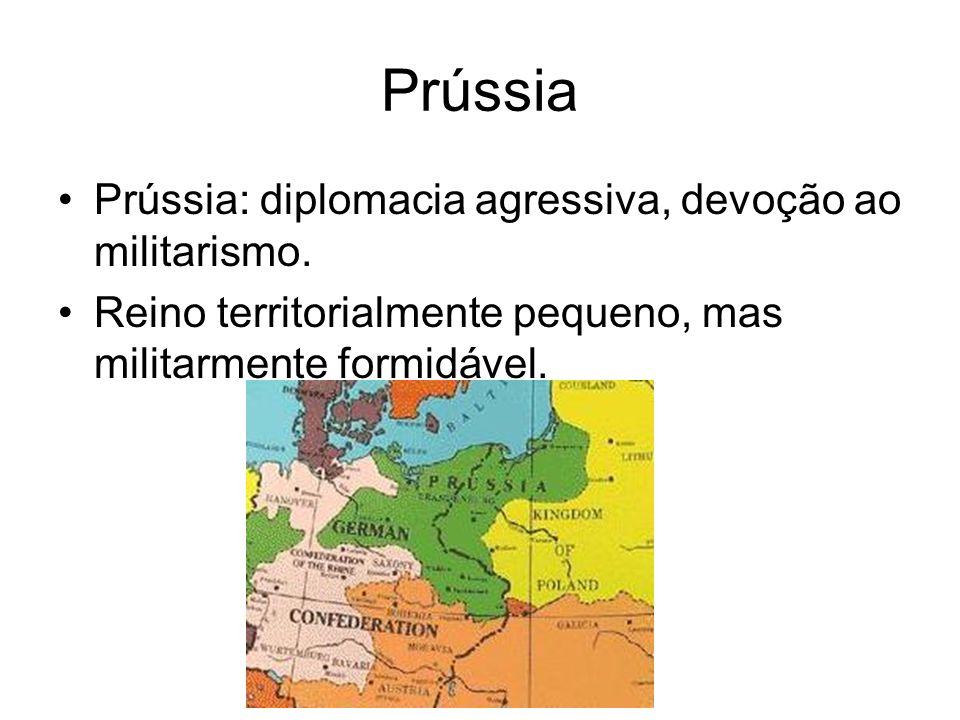 Prússia Prússia: diplomacia agressiva, devoção ao militarismo. Reino territorialmente pequeno, mas militarmente formidável.
