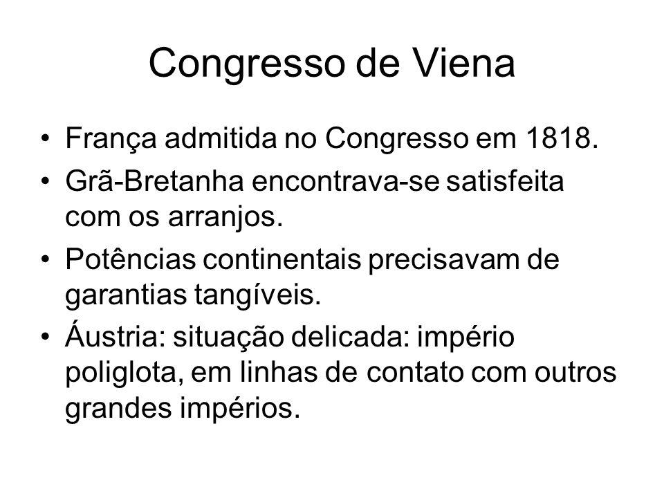 Congresso de Viena França admitida no Congresso em 1818. Grã-Bretanha encontrava-se satisfeita com os arranjos. Potências continentais precisavam de g