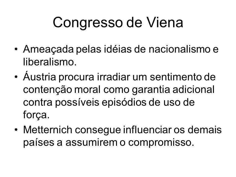 Congresso de Viena Ameaçada pelas idéias de nacionalismo e liberalismo. Áustria procura irradiar um sentimento de contenção moral como garantia adicio