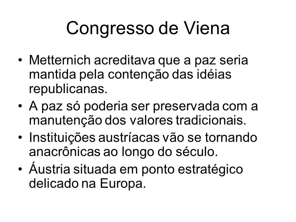 Congresso de Viena Metternich acreditava que a paz seria mantida pela contenção das idéias republicanas. A paz só poderia ser preservada com a manuten