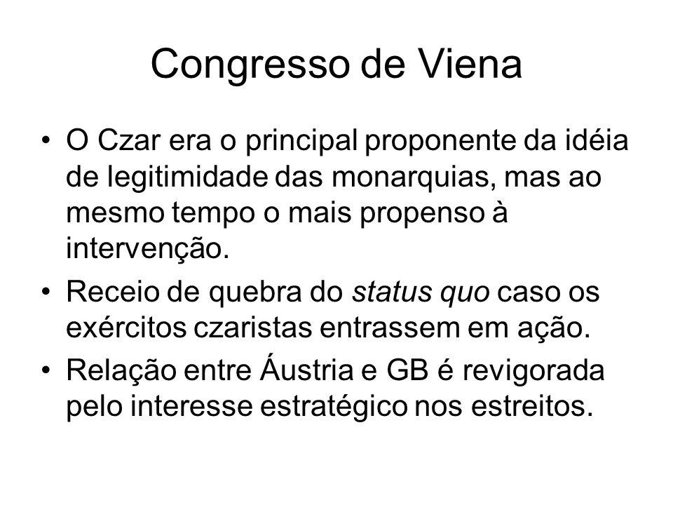 Congresso de Viena O Czar era o principal proponente da idéia de legitimidade das monarquias, mas ao mesmo tempo o mais propenso à intervenção. Receio