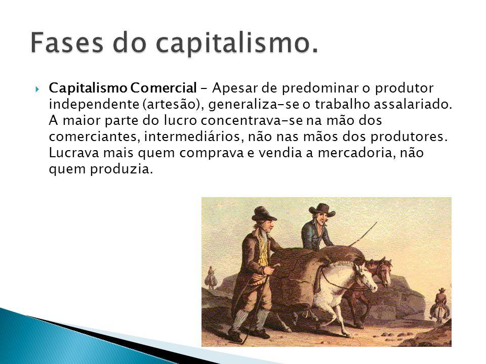 Capitalismo Comercial - Apesar de predominar o produtor independente (artesão), generaliza-se o trabalho assalariado.