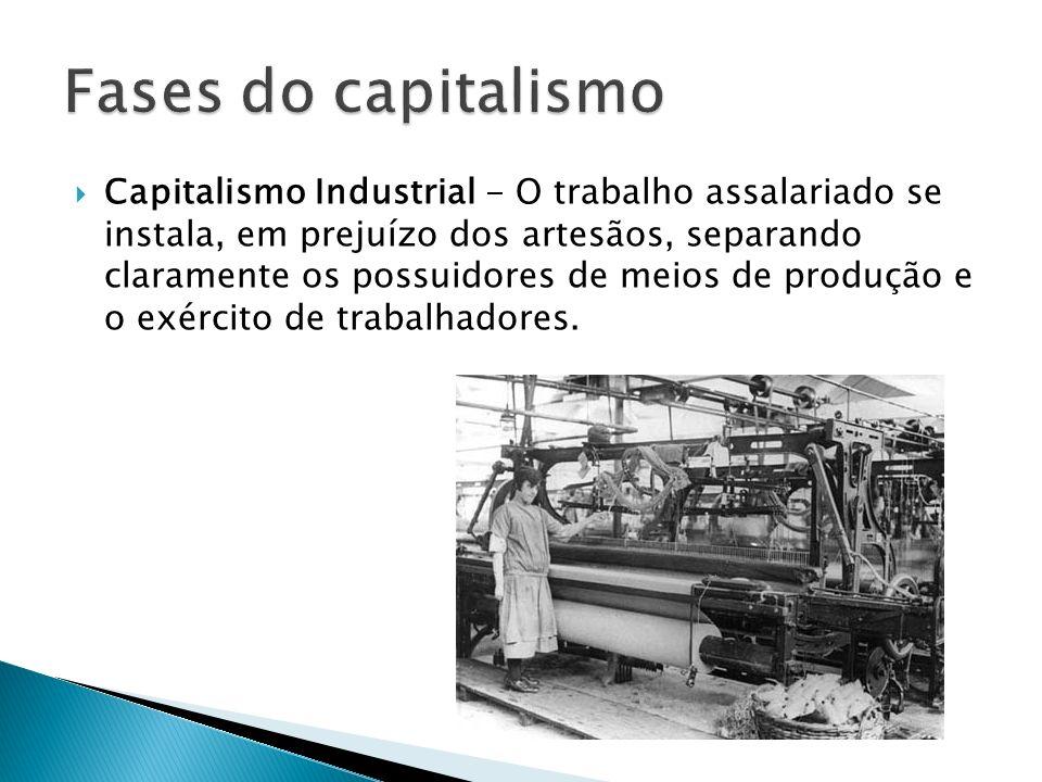 Capitalismo Industrial - O trabalho assalariado se instala, em prejuízo dos artesãos, separando claramente os possuidores de meios de produção e o exército de trabalhadores.
