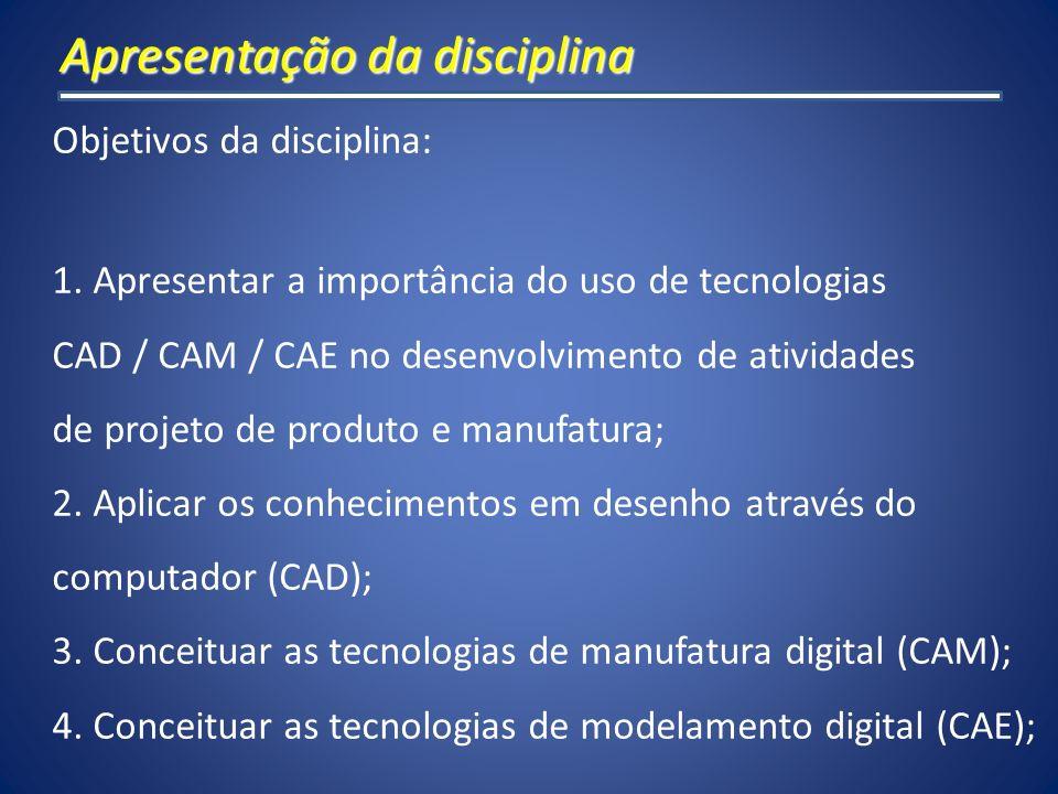 Apresentação da disciplina Objetivos da disciplina: 1. Apresentar a importância do uso de tecnologias CAD / CAM / CAE no desenvolvimento de atividades