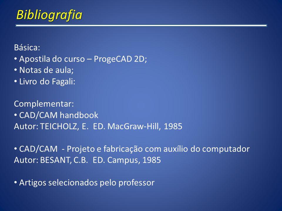 Bibliografia Básica: Apostila do curso – ProgeCAD 2D; Notas de aula; Livro do Fagali: Complementar: CAD/CAM handbook Autor: TEICHOLZ, E. ED. MacGraw-H