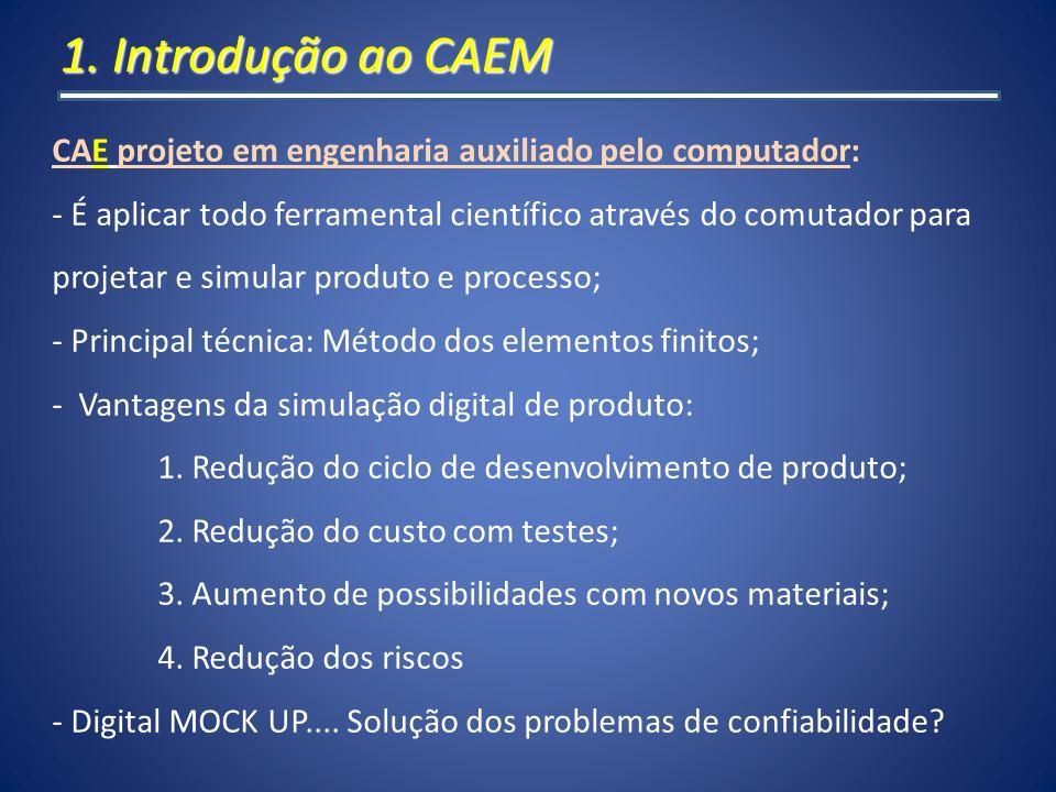 1. Introdução ao CAEM CAE projeto em engenharia auxiliado pelo computador: - É aplicar todo ferramental científico através do comutador para projetar