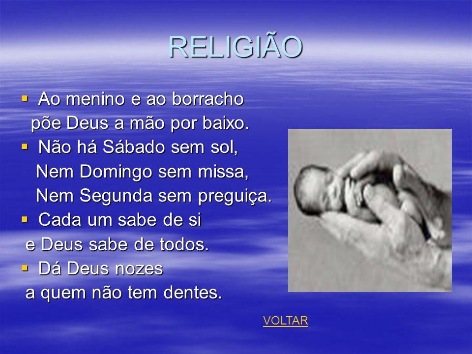 RELIGIÃO Ao menino e ao borracho Ao menino e ao borracho põe Deus a mão por baixo. põe Deus a mão por baixo. Não há Sábado sem sol, Não há Sábado sem