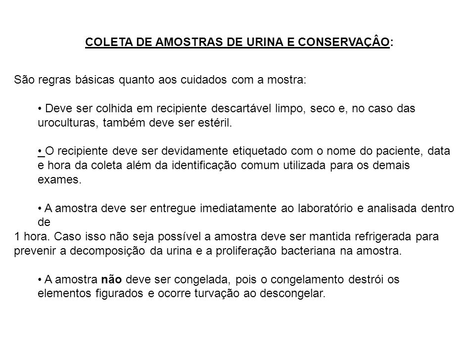 COLETA DE AMOSTRAS DE URINA E CONSERVAÇÂO: São regras básicas quanto aos cuidados com a mostra: Deve ser colhida em recipiente descartável limpo, seco
