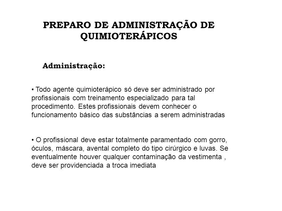 PREPARO DE ADMINISTRAÇÃO DE QUIMIOTERÁPICOS Administração: Todo agente quimioterápico só deve ser administrado por profissionais com treinamento espec