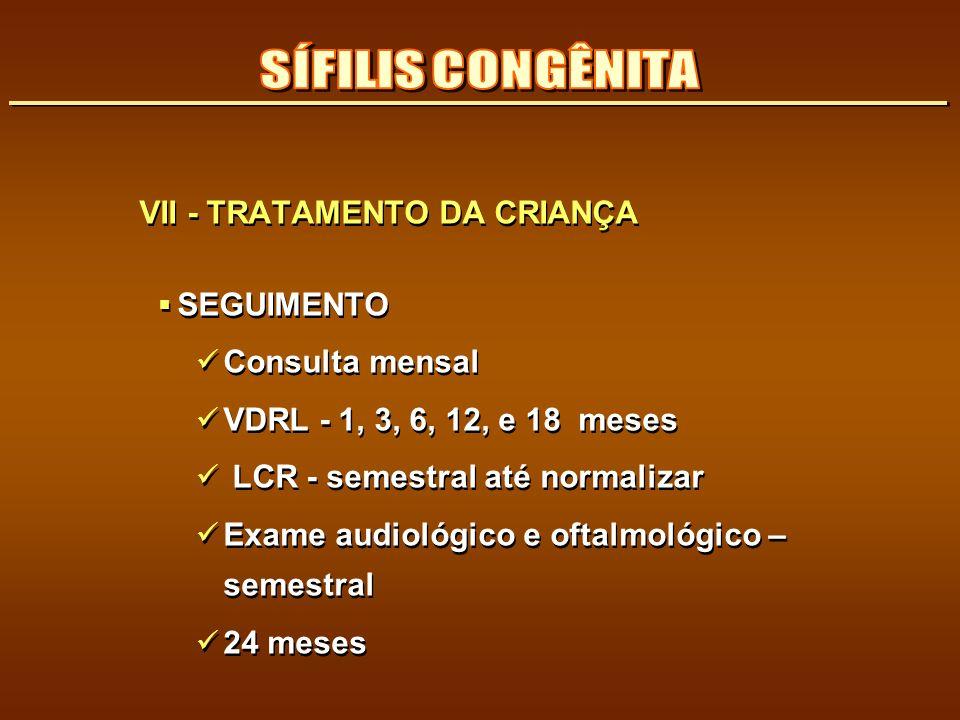 VII - TRATAMENTO DA CRIANÇA SEGUIMENTO Consulta mensal VDRL - 1, 3, 6, 12, e 18 meses LCR - semestral até normalizar Exame audiológico e oftalmológico