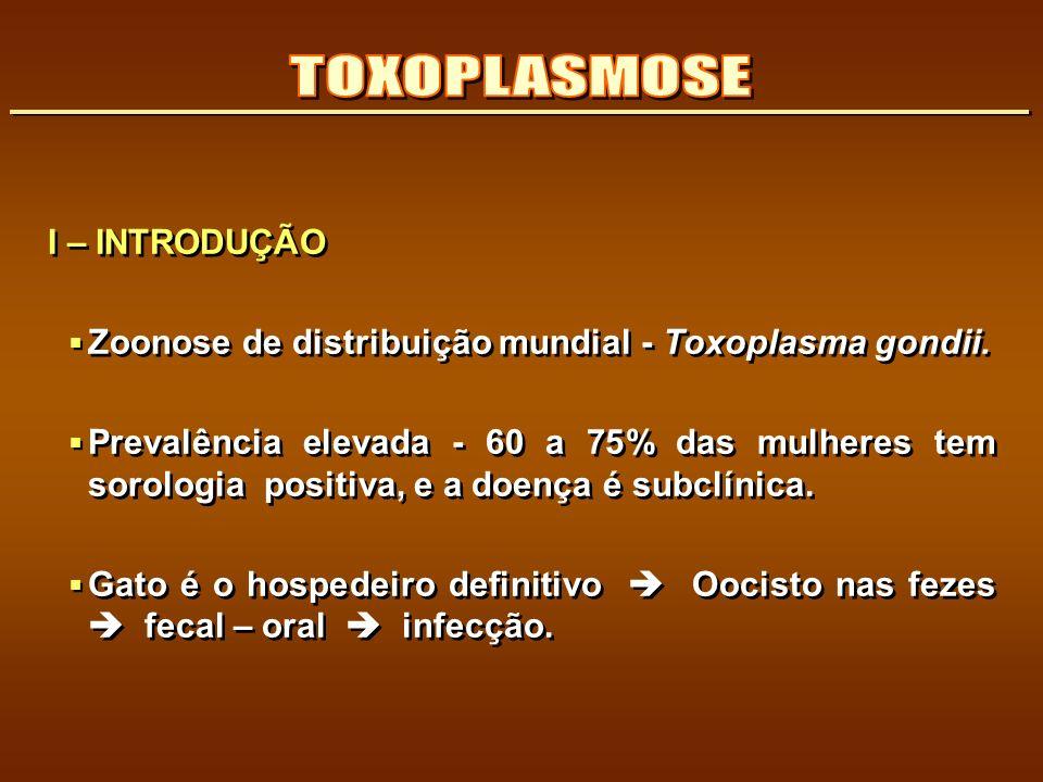 I – INTRODUÇÃO Zoonose de distribuição mundial - Toxoplasma gondii. Prevalência elevada - 60 a 75% das mulheres tem sorologia positiva, e a doença é s