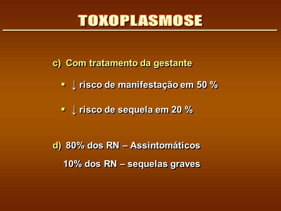 c) Com tratamento da gestante risco de manifestação em 50 % risco de sequela em 20 % d) 80% dos RN – Assintomáticos 10% dos RN – sequelas graves c) Co
