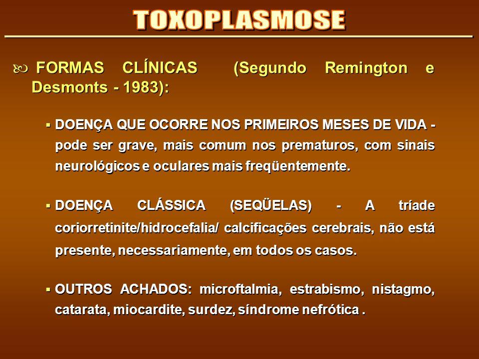 FORMAS CLÍNICAS (Segundo Remington e Desmonts - 1983): DOENÇA QUE OCORRE NOS PRIMEIROS MESES DE VIDA - pode ser grave, mais comum nos prematuros, com