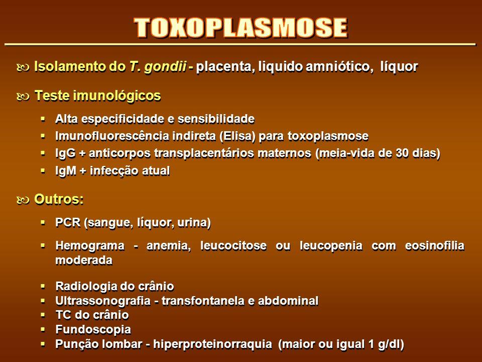 Isolamento do T. gondii - placenta, liquido amniótico, líquor Teste imunológicos Alta especificidade e sensibilidade Imunofluorescência indireta (Elis
