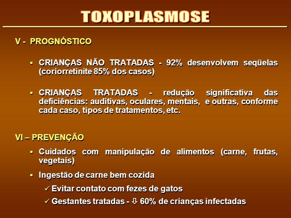 V - PROGNÓSTICO CRIANÇAS NÃO TRATADAS - 92% desenvolvem seqüelas (coriorretinite 85% dos casos) CRIANÇAS TRATADAS - redução significativa das deficiên