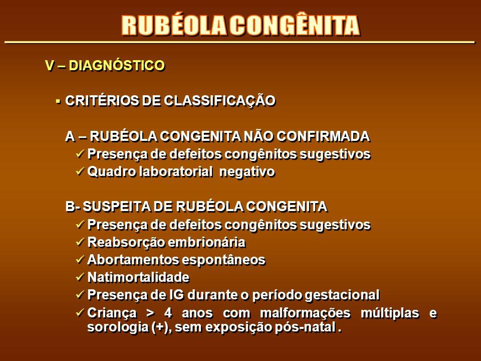 V – DIAGNÓSTICO CRITÉRIOS DE CLASSIFICAÇÃO A – RUBÉOLA CONGENITA NÃO CONFIRMADA Presença de defeitos congênitos sugestivos Quadro laboratorial negativ